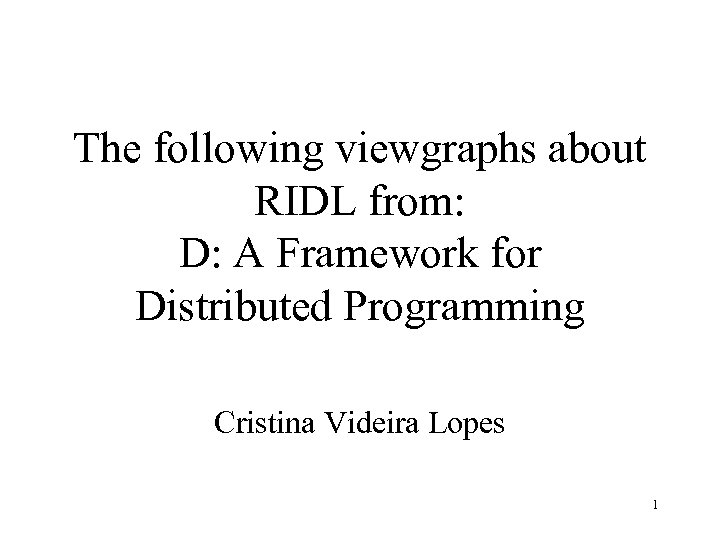 The following viewgraphs about RIDL from: D: A Framework for Distributed Programming Cristina Videira