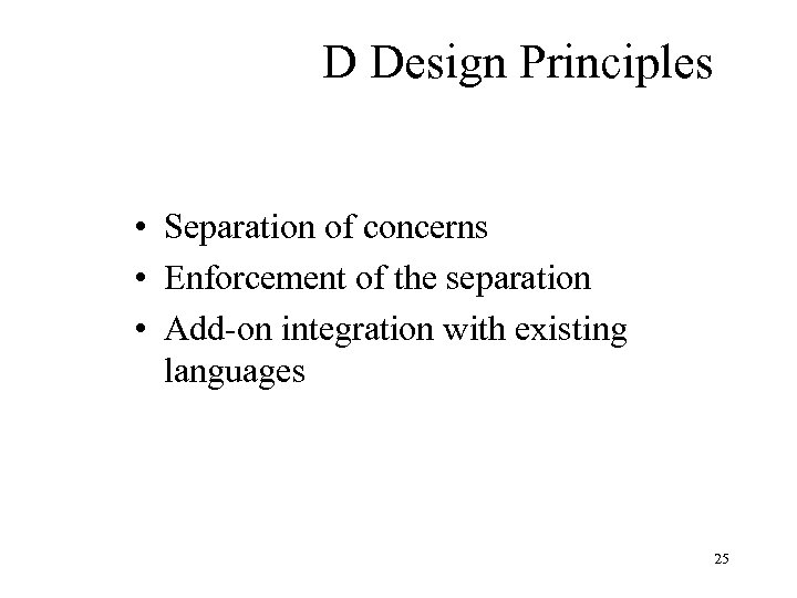 D Design Principles • Separation of concerns • Enforcement of the separation • Add-on