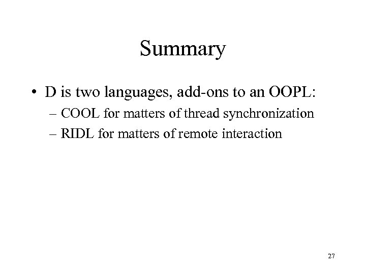 Summary • D is two languages, add-ons to an OOPL: – COOL for matters