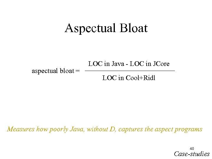 Aspectual Bloat aspectual bloat = LOC in Java - LOC in JCore LOC in