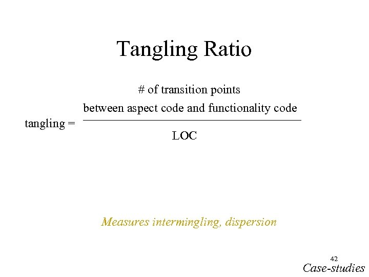 Tangling Ratio # of transition points between aspect code and functionality code tangling =