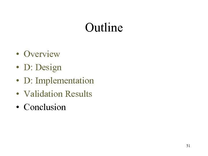 Outline • • • Overview D: Design D: Implementation Validation Results Conclusion 51