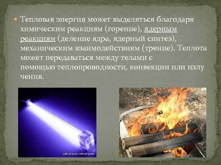 Тепловая энергия может выделяться благодаря химическим реакциям (горение), ядерным реакциям (деление ядра, ядерный