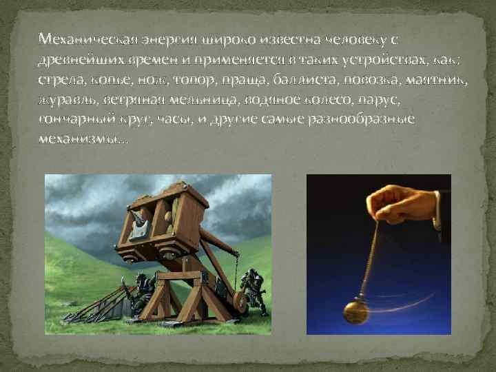 Механическая энергия широко известна человеку с древнейших времен и применяется в таких устройствах, как: