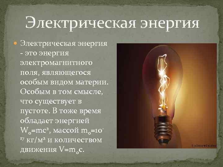 Электрическая энергия - это энергия электромагнитного поля, являющегося особым видом материи. Особым в