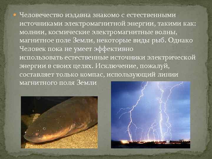 Человечество издавна знакомо с естественными источниками электромагнитной энергии, такими как: молнии, космические электромагнитные