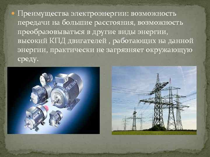 Преимущества электроэнергии: возможность передачи на большие расстояния, возможность преобразовываться в другие виды энергии,