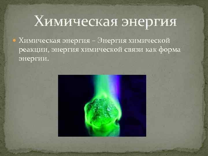 Химическая энергия – Энергия химической реакции, энергия химической связи как форма энергии.