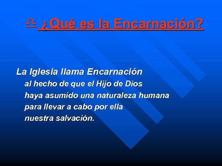 d ¿Qué es la Encarnación? La Iglesia llama Encarnación al hecho de que el