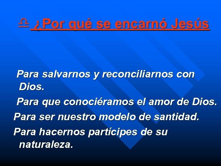 d ¿Por qué se encarnó Jesús Para salvarnos y reconciliarnos con Dios. Para que