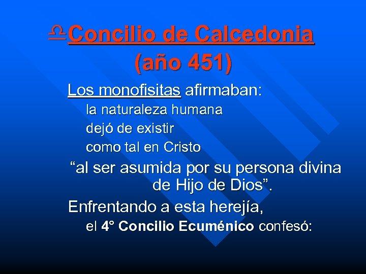 d. Concilio de Calcedonia (año 451) Los monofisitas afirmaban: la naturaleza humana dejó de