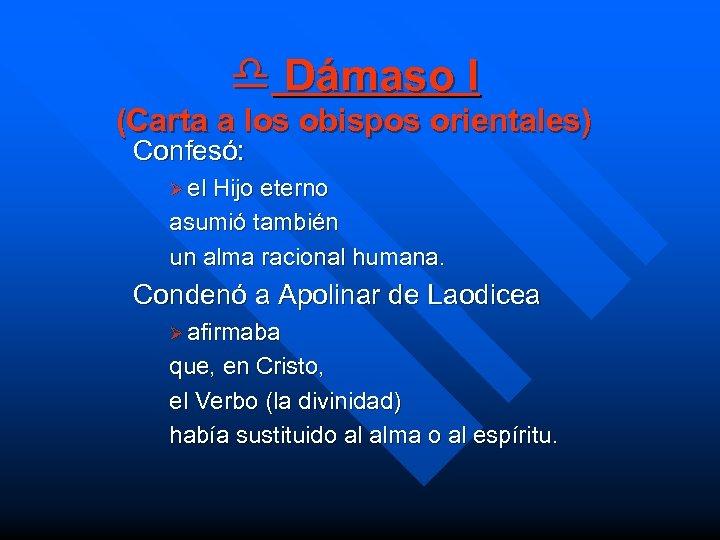 d Dámaso I (Carta a los obispos orientales) Confesó: Ø el Hijo eterno asumió