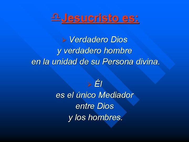 d. Jesucristo es: Ø Verdadero Dios y verdadero hombre en la unidad de su