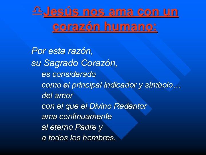 d. Jesús nos ama con un corazón humano: Por esta razón, su Sagrado Corazón,