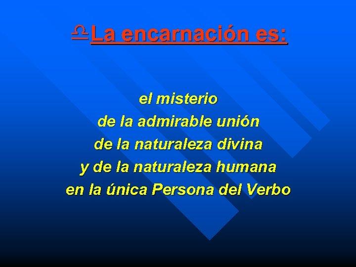 d. La encarnación es: el misterio de la admirable unión de la naturaleza divina
