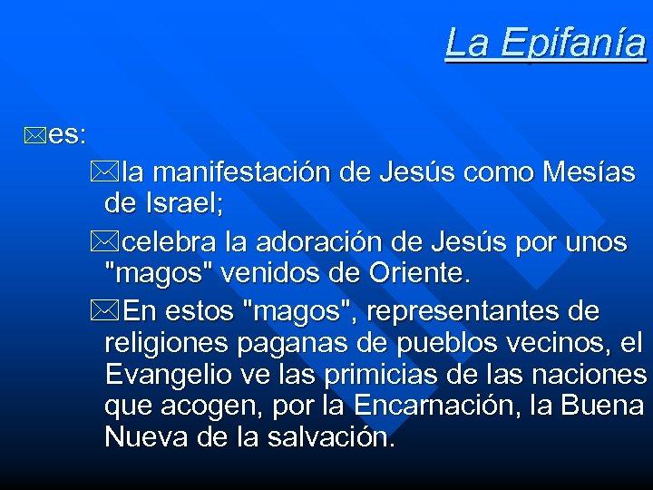 La Epifanía *es: *la manifestación de Jesús como Mesías de Israel; *celebra la adoración