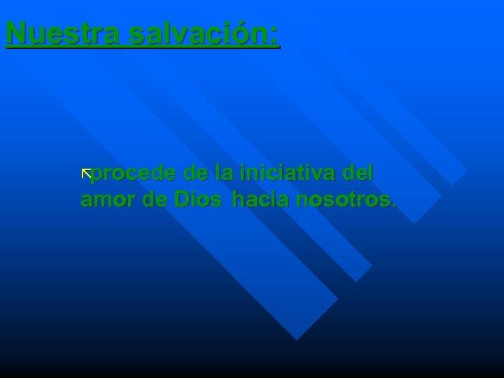 Nuestra salvación: ã procede de la iniciativa del amor de Dios hacia nosotros.