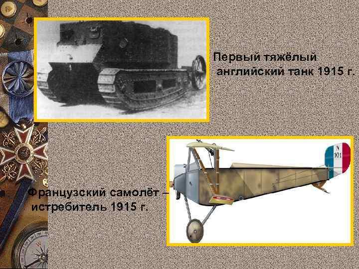 Первый тяжёлый английский танк 1915 г. Французский самолёт – истребитель 1915 г.