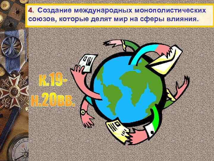 4. Создание международных монополистических союзов, которые делят мир на сферы влияния.