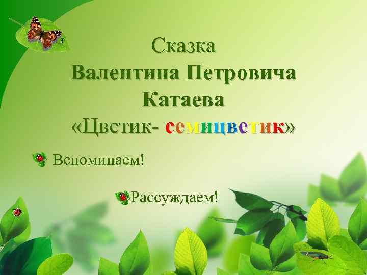 Сказка Валентина Петровича Катаева «Цветик- семицветик» Вспоминаем! Рассуждаем!