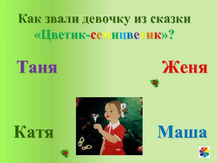 Как звали девочку из сказки «Цветик-семицветик» ? Таня Женя Катя Маша