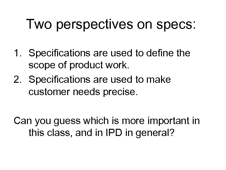 Two perspectives on specs: 1. Specifications are used to define the scope of product