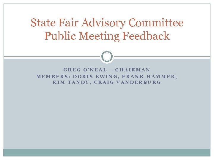 State Fair Advisory Committee Public Meeting Feedback GREG O'NEAL – CHAIRMAN MEMBERS: DORIS EWING,