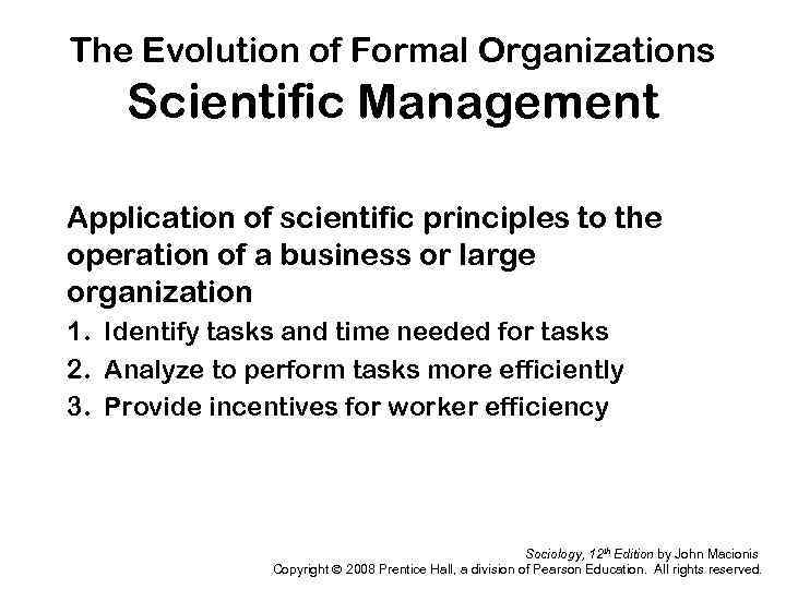 The Evolution of Formal Organizations Scientific Management Application of scientific principles to the operation