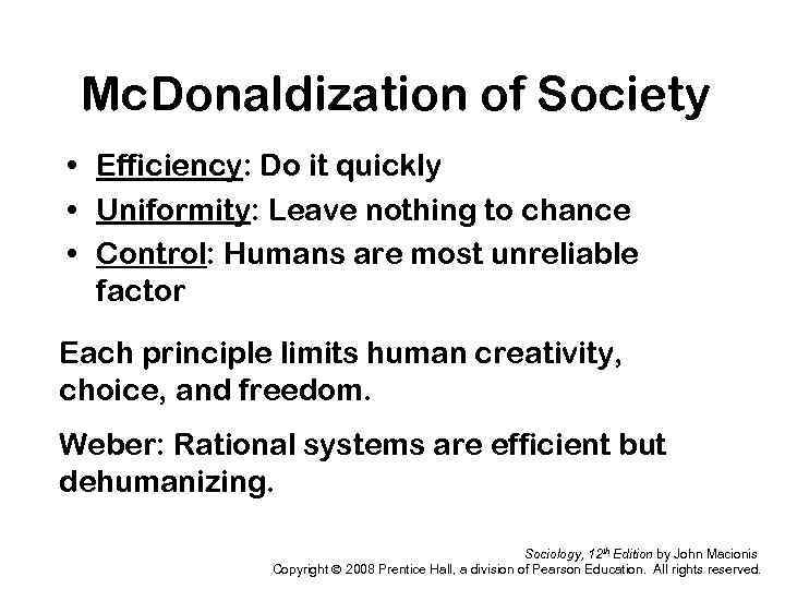 Mc. Donaldization of Society • Efficiency: Do it quickly • Uniformity: Leave nothing to