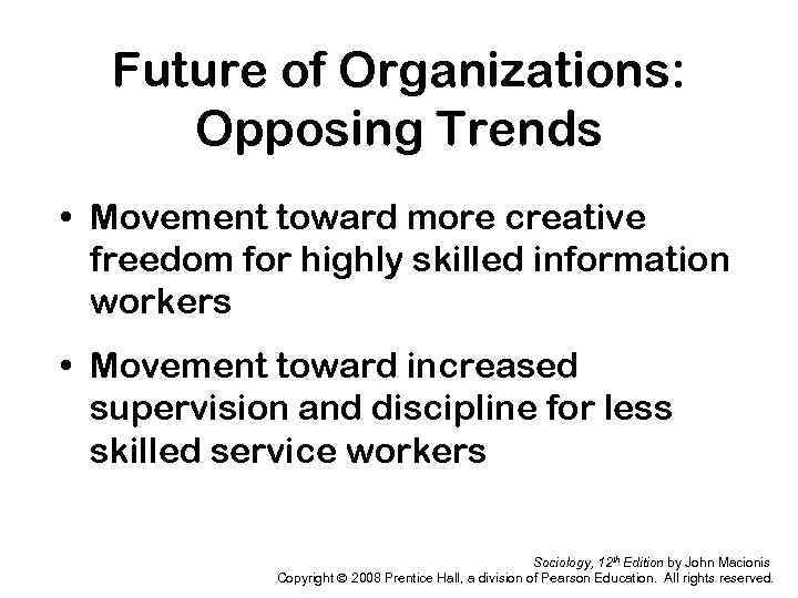 Future of Organizations: Opposing Trends • Movement toward more creative freedom for highly skilled