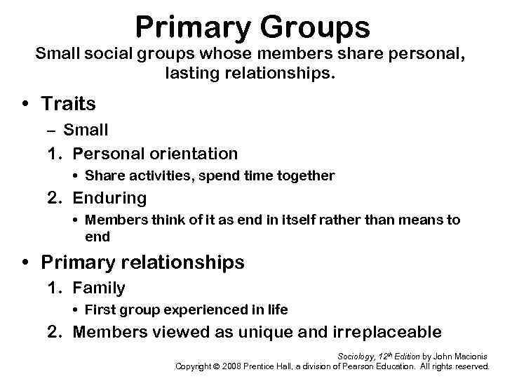 Primary Groups Small social groups whose members share personal, lasting relationships. • Traits –