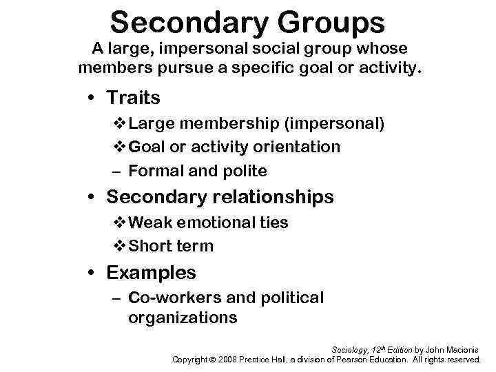Secondary Groups A large, impersonal social group whose members pursue a specific goal or