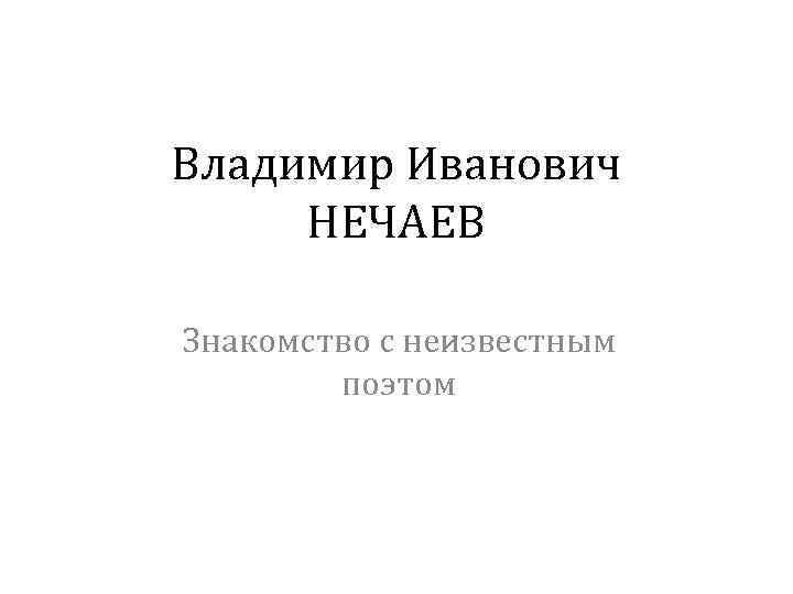 Владимир Иванович НЕЧАЕВ Знакомство с неизвестным поэтом
