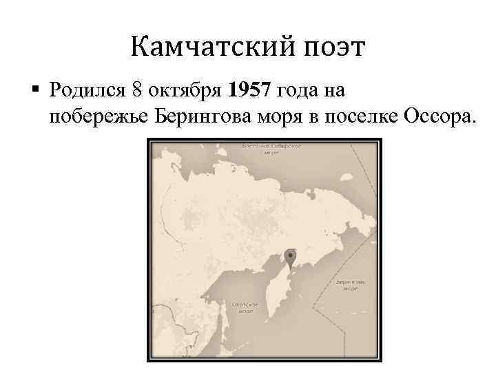 Камчатский поэт § Родился 8 октября 1957 года на побережье Берингова моря в поселке