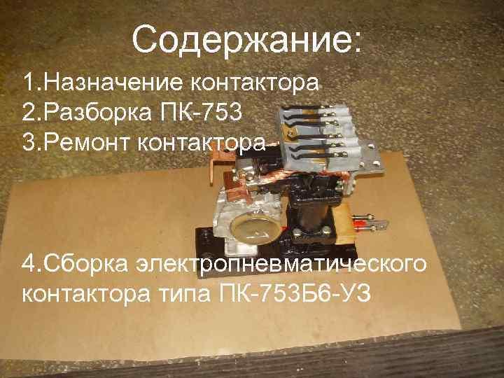 Содержание: 1. Назначение контактора 2. Разборка ПК-753 3. Ремонт контактора 4. Сборка электропневматического контактора