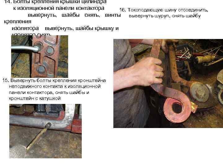 14. Болты крепления крышки цилиндра к изоляционной панели контактора 16. Токоподающую шину отсоединить, вывернуть,