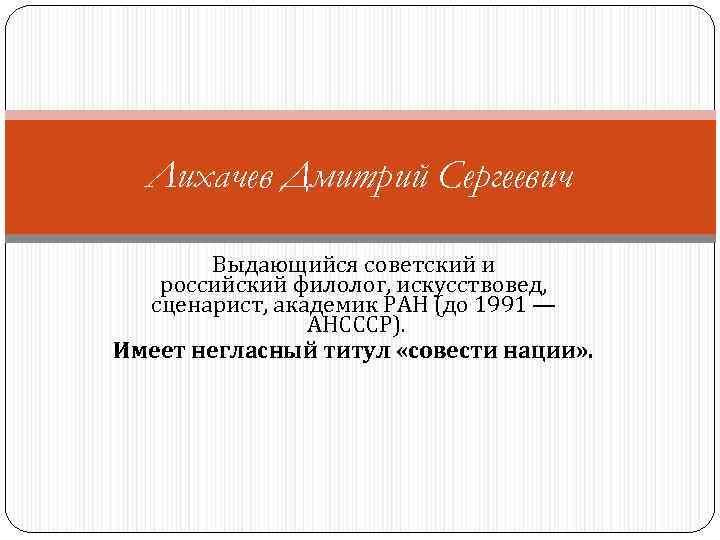 Лихачев Дмитрий Сергеевич Выдающийся советский и российский филолог, искусствовед, сценарист, академик РАН (до 1991