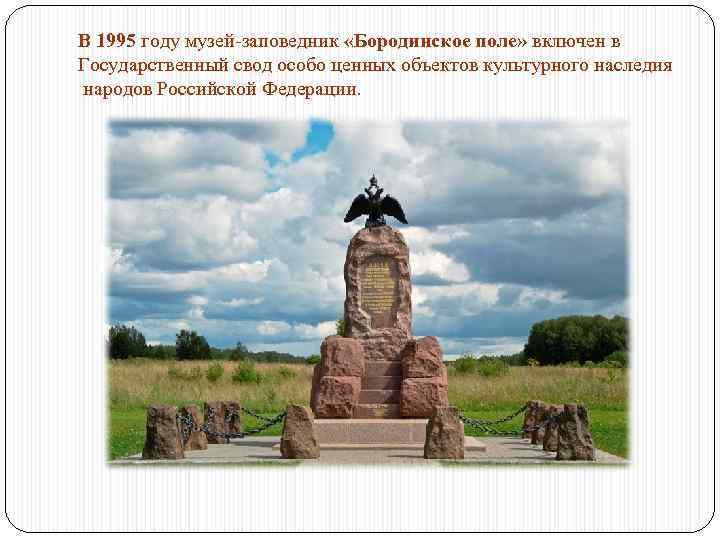 В 1995 году музей-заповедник «Бородинское поле» включен в Государственный свод особо ценных объектов культурного