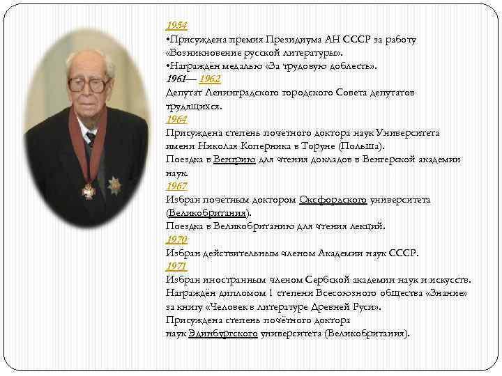 1954 • Присуждена премия Президиума АН СССР за работу «Возникновение русской литературы» . •