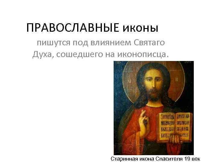 ПРАВОСЛАВНЫЕ иконы пишутся под влиянием Святаго Духа, сошедшего на иконописца. Старинная икона Спасителя 19