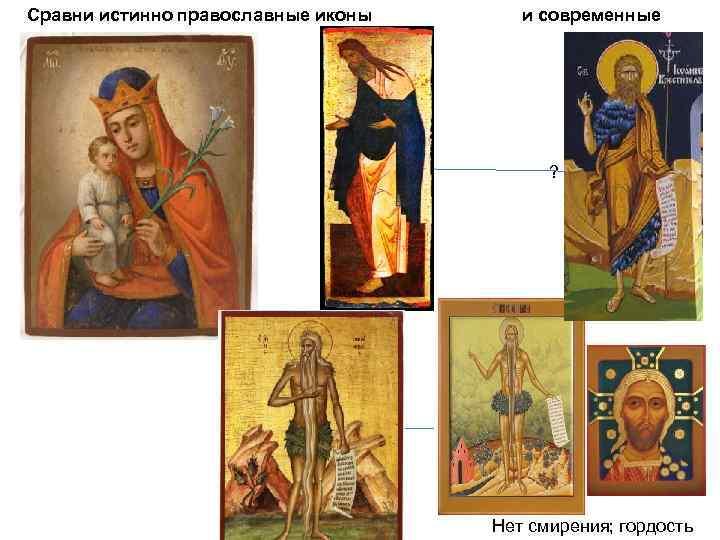Сравни истинно православные иконы и современные ? Нет смирения; гордость