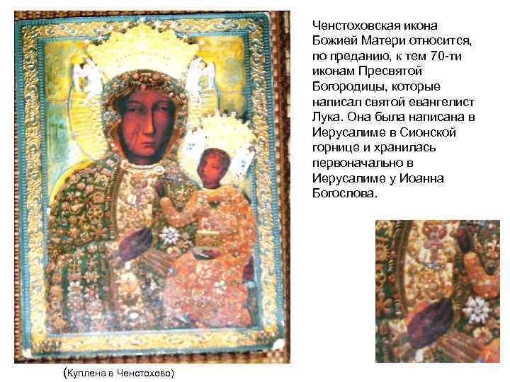 Ченстоховская икона Божией Матери относится, по преданию, к тем 70 ти иконам Пресвятой Богородицы,