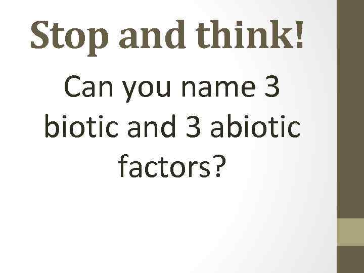 Stop and think! Can you name 3 biotic and 3 abiotic factors?