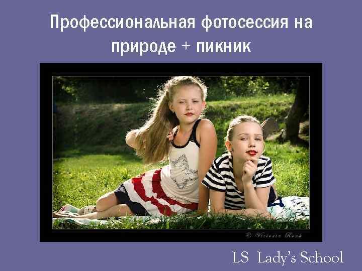 Профессиональная фотосессия на природе + пикник LS Lady's School