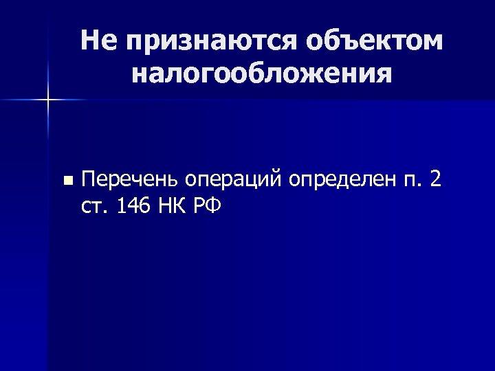 Не признаются объектом налогообложения n Перечень операций определен п. 2 ст. 146 НК РФ
