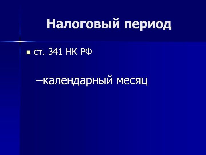 Налоговый период n ст. 341 НК РФ –календарный месяц