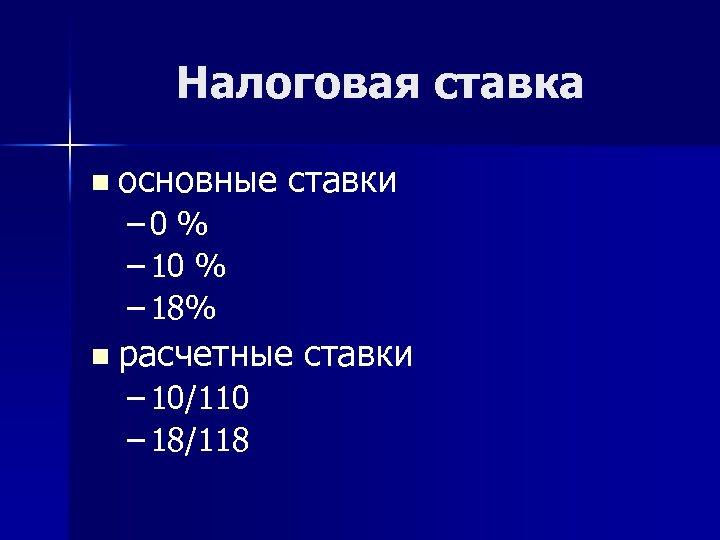 Налоговая ставка n основные ставки – 0 % – 18% n расчетные ставки –