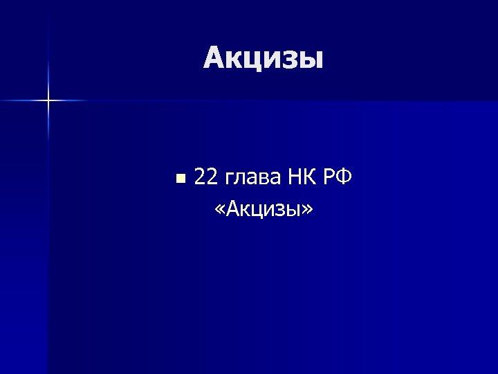 Акцизы n 22 глава НК РФ «Акцизы»