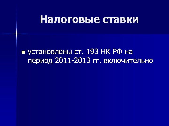 Налоговые ставки n установлены ст. 193 НК РФ на период 2011 -2013 гг. включительно