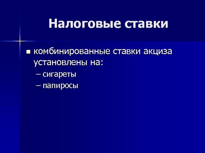 Налоговые ставки n комбинированные ставки акциза установлены на: – сигареты – папиросы